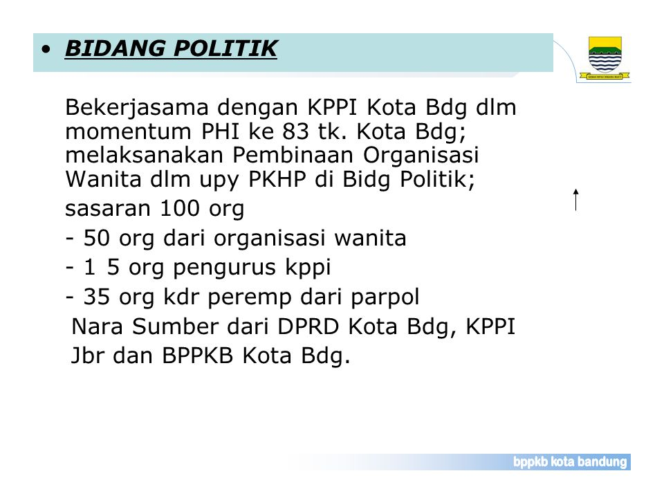 BIDANG POLITIK Bekerjasama dengan KPPI Kota Bdg dlm momentum PHI ke 83 tk. Kota Bdg; melaksanakan Pembinaan Organisasi Wanita dlm upy PKHP di Bidg Pol