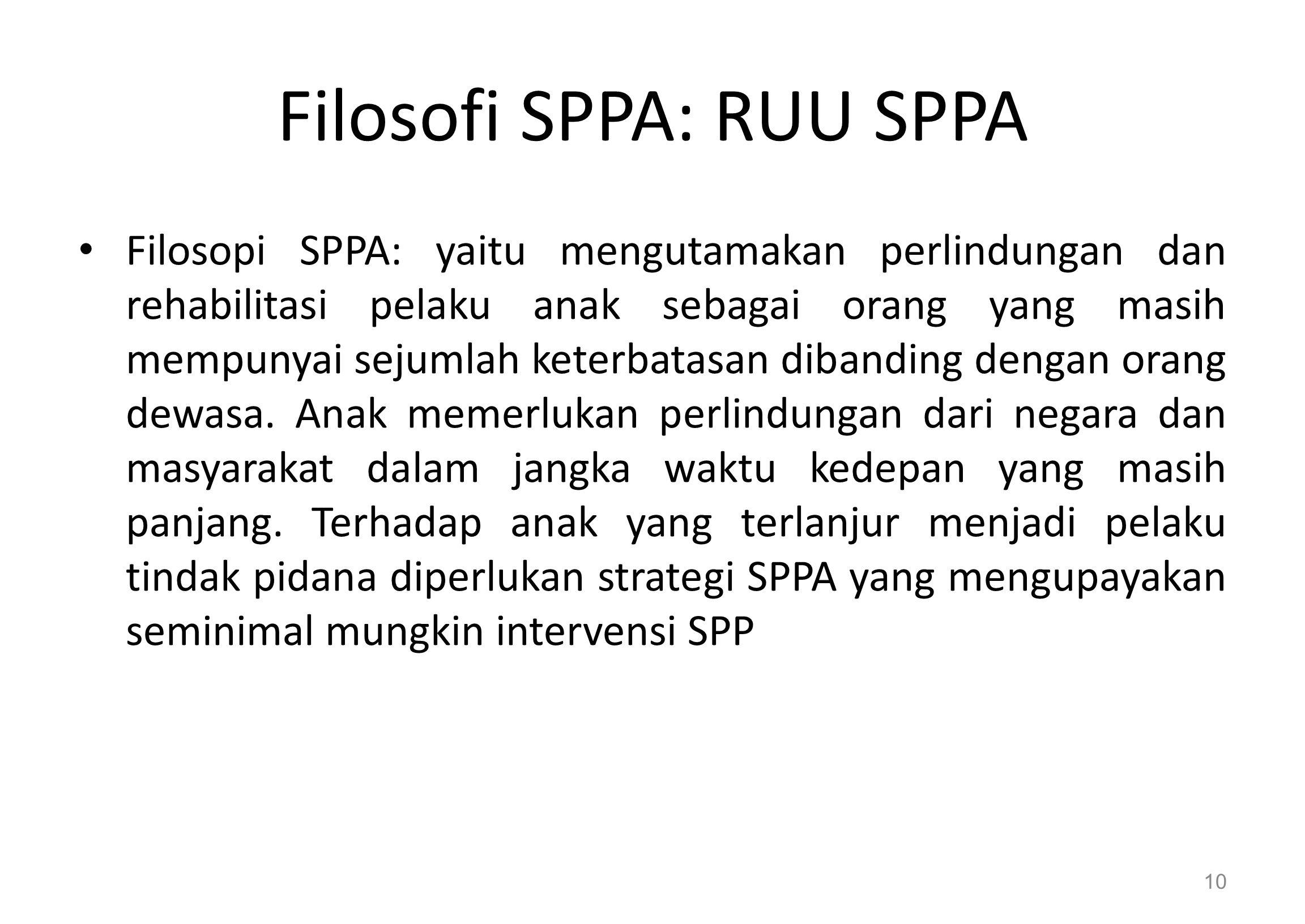 Filosofi SPPA: RUU SPPA Filosopi SPPA: yaitu mengutamakan perlindungan dan rehabilitasi pelaku anak sebagai orang yang masih mempunyai sejumlah keterbatasan dibanding dengan orang dewasa.