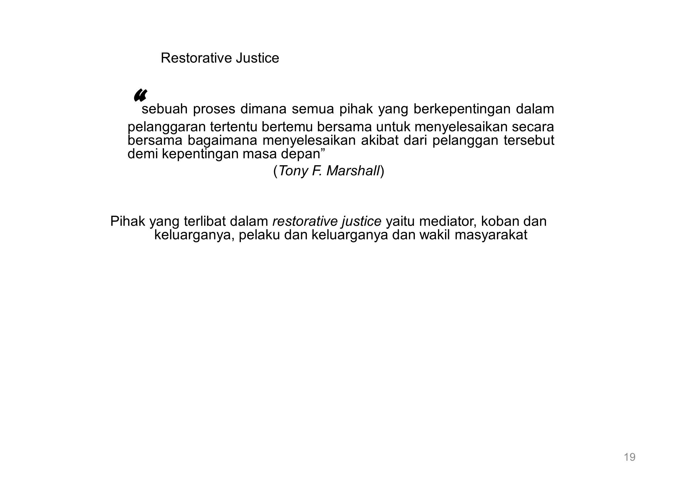 Restorative Justice sebuah proses dimana semua pihak yang berkepentingan dalam pelanggaran tertentu bertemu bersama untuk menyelesaikan secara bersama bagaimana menyelesaikan akibat dari pelanggan tersebut demi kepentingan masa depan (Tony F.