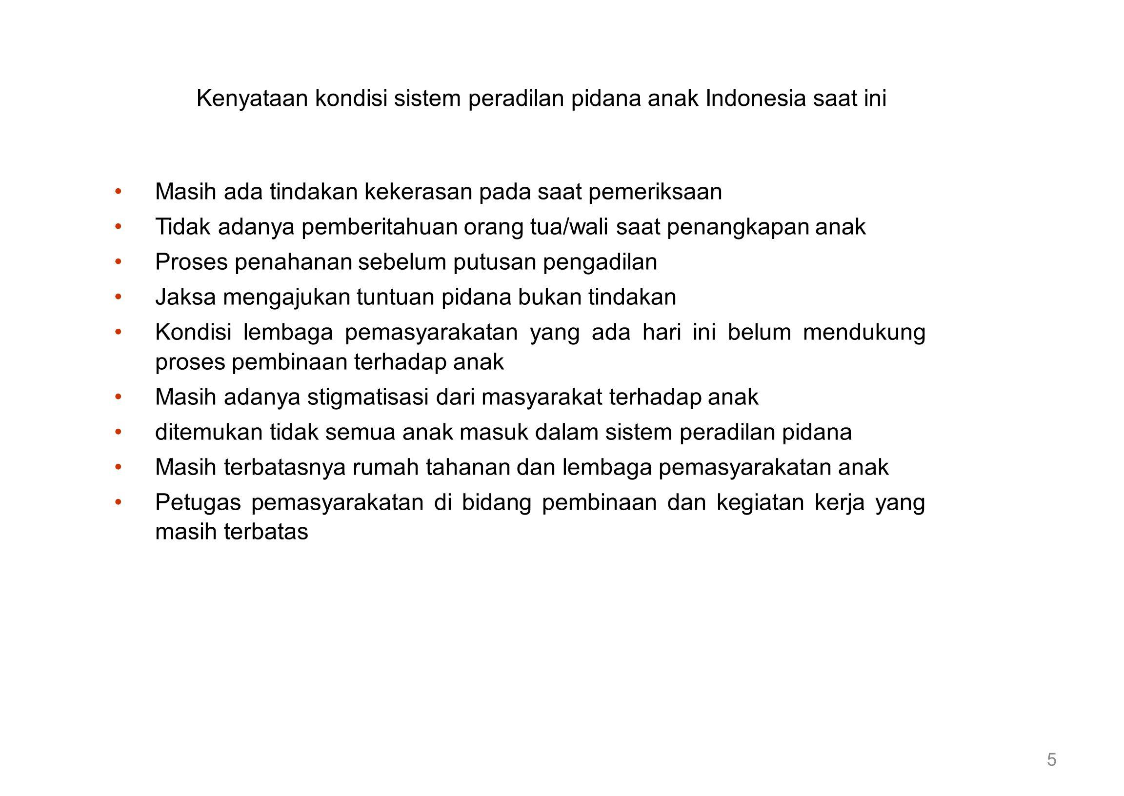 Kenyataan kondisi sistem peradilan pidana anak Indonesia saat ini Masih ada tindakan kekerasan pada saat pemeriksaan Tidak adanya pemberitahuan orang tua/wali saat penangkapan anak Proses penahanan sebelum putusan pengadilan Jaksa mengajukan tuntuan pidana bukan tindakan Kondisi lembaga pemasyarakatan yang ada hari ini belum mendukung proses pembinaan terhadap anak Masih adanya stigmatisasi dari masyarakat terhadap anak ditemukan tidak semua anak masuk dalam sistem peradilan pidana Masih terbatasnya rumah tahanan dan lembaga pemasyarakatan anak Petugas pemasyarakatan di bidang pembinaan dan kegiatan kerja yang masih terbatas 5