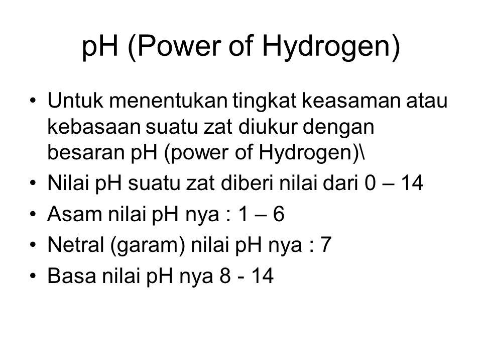 pH (Power of Hydrogen) Untuk menentukan tingkat keasaman atau kebasaan suatu zat diukur dengan besaran pH (power of Hydrogen)\ Nilai pH suatu zat diberi nilai dari 0 – 14 Asam nilai pH nya : 1 – 6 Netral (garam) nilai pH nya : 7 Basa nilai pH nya 8 - 14
