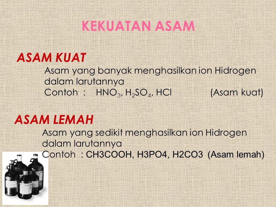 KEKUATAN ASAM ASAM KUAT Asam yang banyak menghasilkan ion Hidrogen dalam larutannya Contoh : HNO 3, H 2 SO 4, HCl (Asam kuat) ASAM LEMAH Asam yang sedikit menghasilkan ion Hidrogen dalam larutannya Contoh : CH3COOH, H3PO4, H2CO3 (Asam lemah)