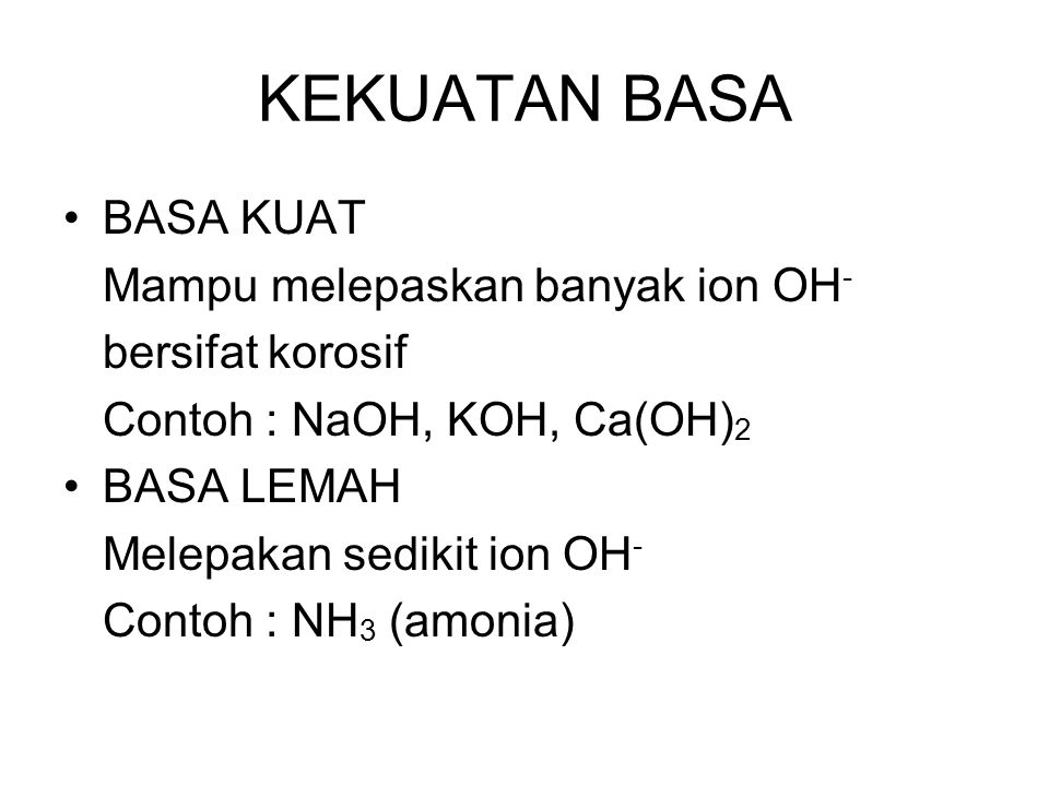 KEKUATAN BASA BASA KUAT Mampu melepaskan banyak ion OH - bersifat korosif Contoh : NaOH, KOH, Ca(OH) 2 BASA LEMAH Melepakan sedikit ion OH - Contoh :