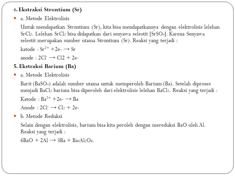 4. Ekstraksi Strontium (Sr) a. Metode Elektrolisis Untuk mendapatkan Strontium (Sr), kita bisa mendapatkannya dengan elektrolisis lelehan SrCl 2. Lele