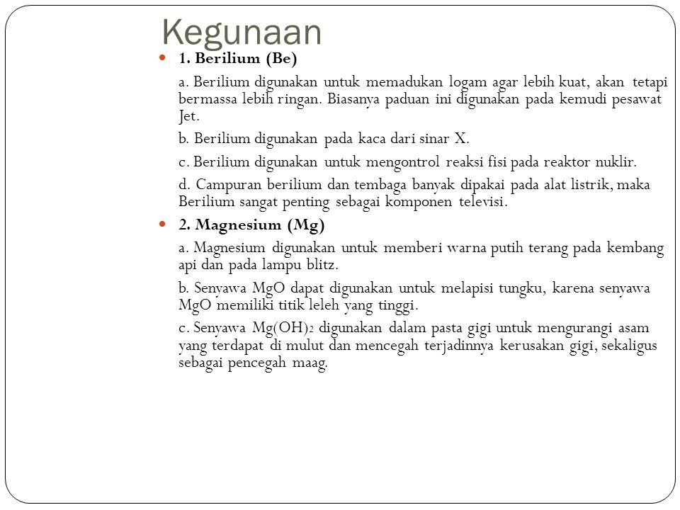Kegunaan 1. Berilium (Be) a. Berilium digunakan untuk memadukan logam agar lebih kuat, akan tetapi bermassa lebih ringan. Biasanya paduan ini digunaka