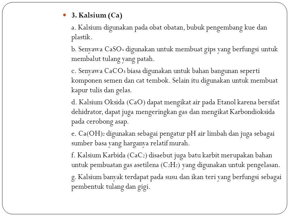 3. Kalsium (Ca) a. Kalsium digunakan pada obat obatan, bubuk pengembang kue dan plastik. b. Senyawa CaSO 4 digunakan untuk membuat gips yang berfungsi