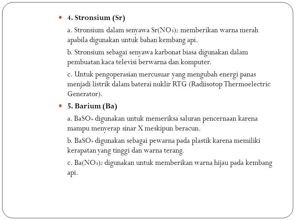 4. Stronsium (Sr) a. Stronsium dalam senyawa Sr(NO 3 ) 2 memberikan warna merah apabila digunakan untuk bahan kembang api. b. Stronsium sebagai senyaw