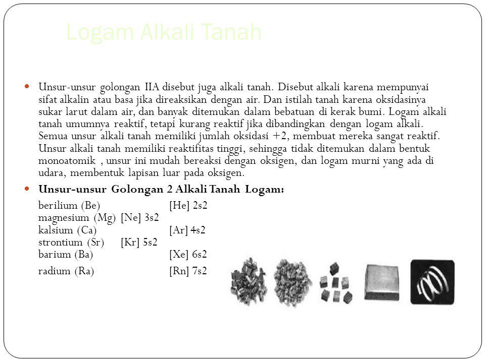 Logam Alkali Tanah Unsur-unsur golongan IIA disebut juga alkali tanah. Disebut alkali karena mempunyai sifat alkalin atau basa jika direaksikan dengan