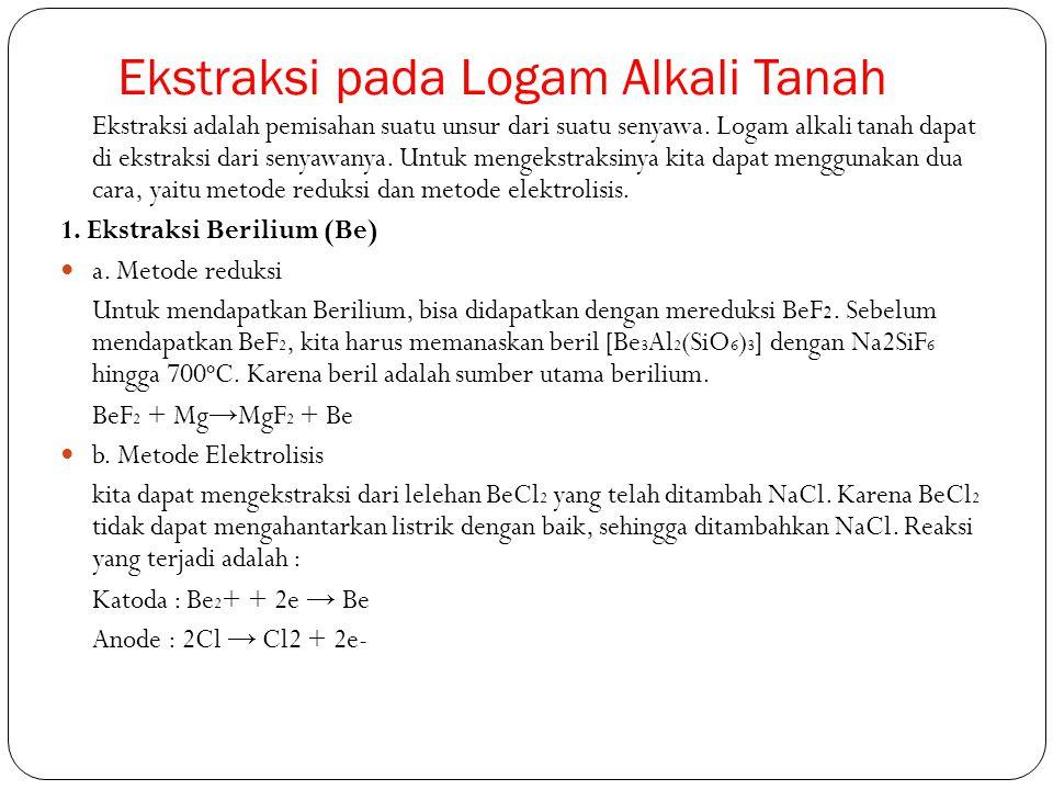 Ekstraksi pada Logam Alkali Tanah Ekstraksi adalah pemisahan suatu unsur dari suatu senyawa. Logam alkali tanah dapat di ekstraksi dari senyawanya. Un