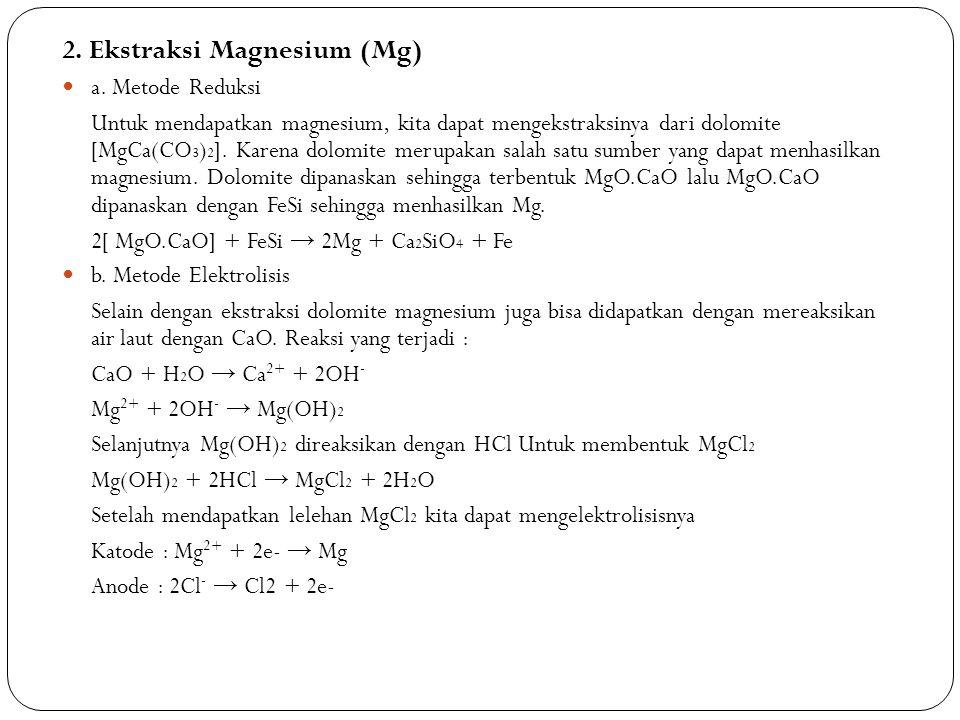 2. Ekstraksi Magnesium (Mg) a. Metode Reduksi Untuk mendapatkan magnesium, kita dapat mengekstraksinya dari dolomite [MgCa(CO 3 ) 2 ]. Karena dolomite