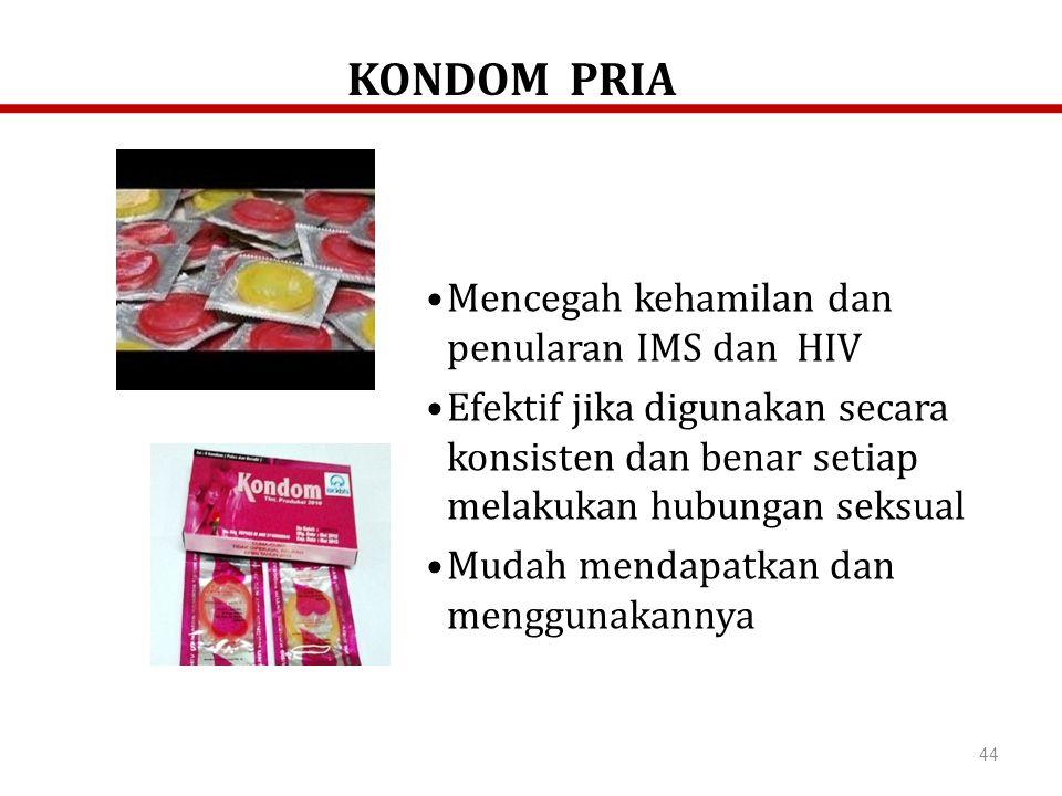 44 Mencegah kehamilan dan penularan IMS dan HIV Efektif jika digunakan secara konsisten dan benar setiap melakukan hubungan seksual Mudah mendapatkan dan menggunakannya KONDOM PRIA