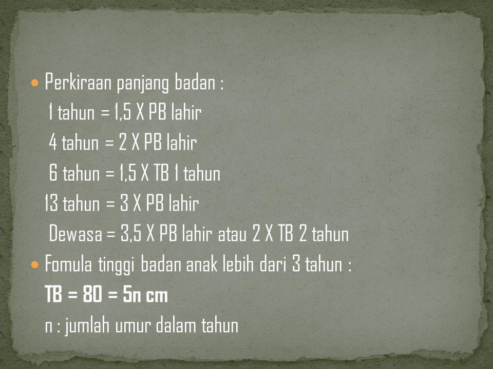 Perkiraan panjang badan : 1 tahun = 1,5 X PB lahir 4 tahun = 2 X PB lahir 6 tahun = 1,5 X TB 1 tahun 13 tahun = 3 X PB lahir Dewasa = 3,5 X PB lahir atau 2 X TB 2 tahun Fomula tinggi badan anak lebih dari 3 tahun : TB = 80 = 5n cm n : jumlah umur dalam tahun