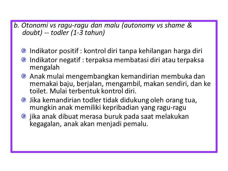 b. Otonomi vs ragu-ragu dan malu (autonomy vs shame & doubt) -- todler (1-3 tahun) Indikator positif : kontrol diri tanpa kehilangan harga diri Indika
