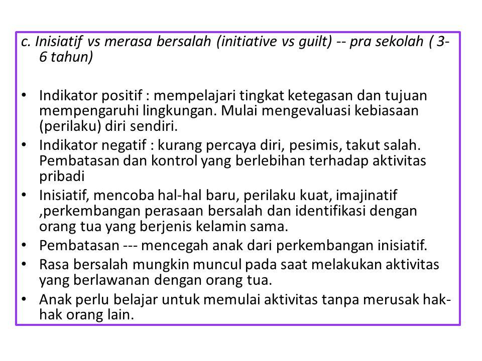c. Inisiatif vs merasa bersalah (initiative vs guilt) -- pra sekolah ( 3- 6 tahun) Indikator positif : mempelajari tingkat ketegasan dan tujuan mempen