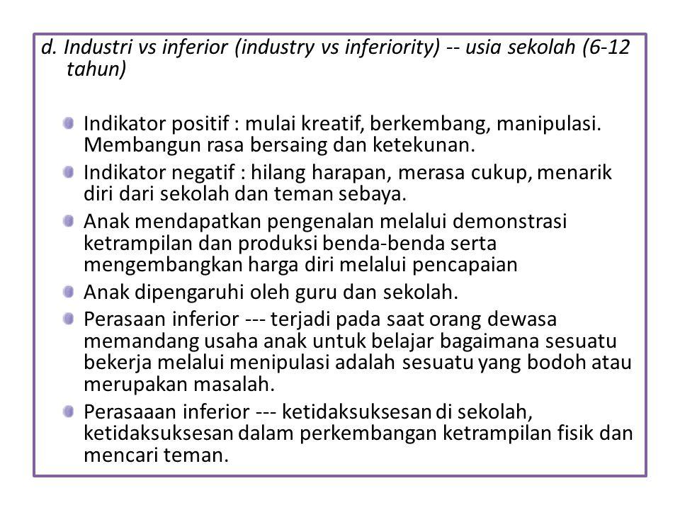 d. Industri vs inferior (industry vs inferiority) -- usia sekolah (6-12 tahun) Indikator positif : mulai kreatif, berkembang, manipulasi. Membangun ra