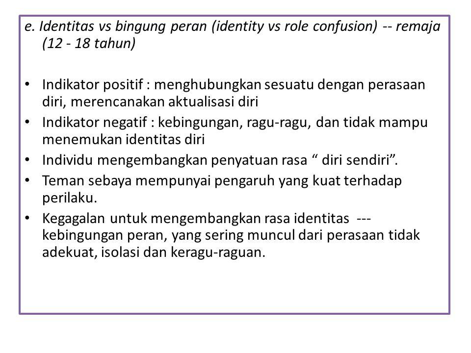 e. Identitas vs bingung peran (identity vs role confusion) -- remaja (12 - 18 tahun) Indikator positif : menghubungkan sesuatu dengan perasaan diri, m