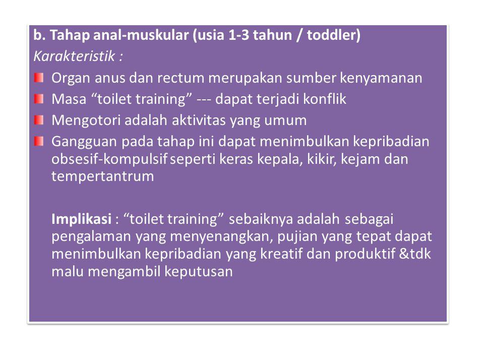 "b. Tahap anal-muskular (usia 1-3 tahun / toddler) Karakteristik : Organ anus dan rectum merupakan sumber kenyamanan Masa ""toilet training"" --- dapat t"