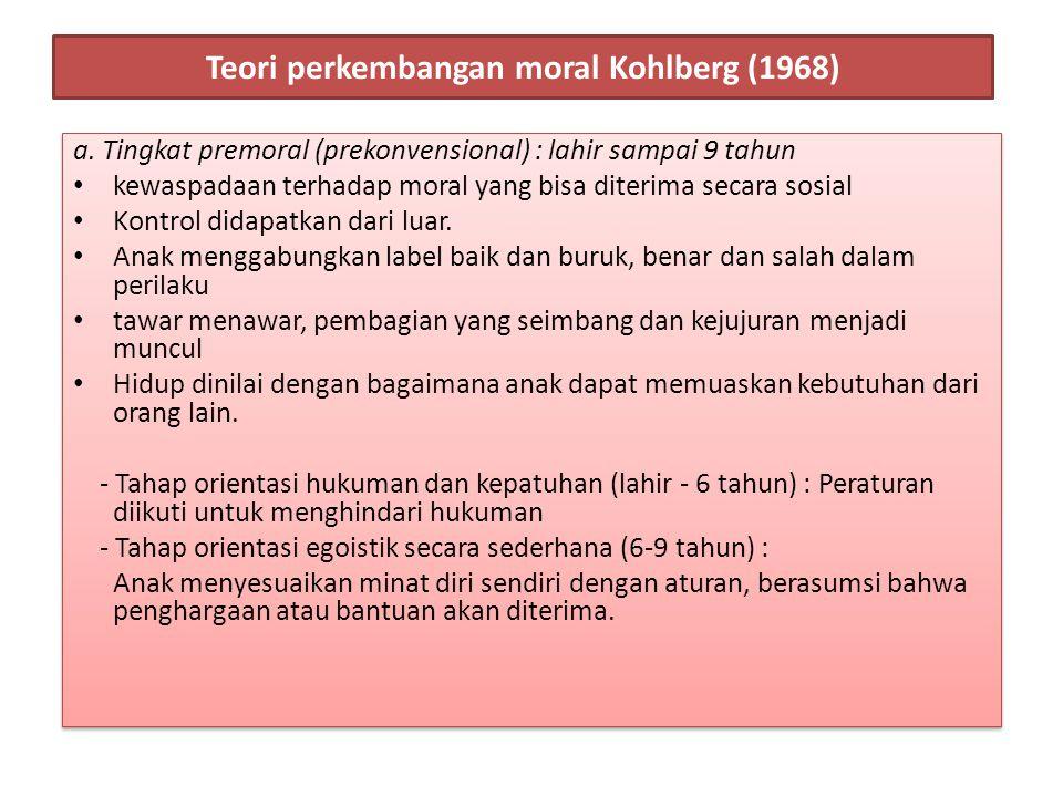 Teori perkembangan moral Kohlberg (1968) a. Tingkat premoral (prekonvensional) : lahir sampai 9 tahun kewaspadaan terhadap moral yang bisa diterima se