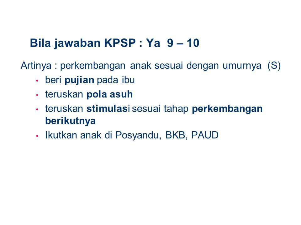 Bila jawaban KPSP : Ya 9 – 10 Artinya : perkembangan anak sesuai dengan umurnya (S) beri pujian pada ibu teruskan pola asuh teruskan stimulasi sesuai