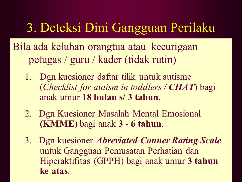 Bila ada keluhan orangtua atau kecurigaan petugas / guru / kader (tidak rutin) 1.Dgn kuesioner daftar tilik untuk autisme (Checklist for autism in tod