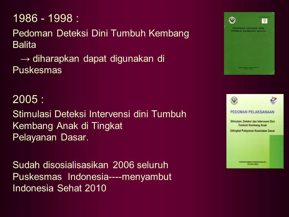 1986 - 1998 : Pedoman Deteksi Dini Tumbuh Kembang Balita → diharapkan dapat digunakan di Puskesmas 2005 : Stimulasi Deteksi Intervensi dini Tumbuh Kem