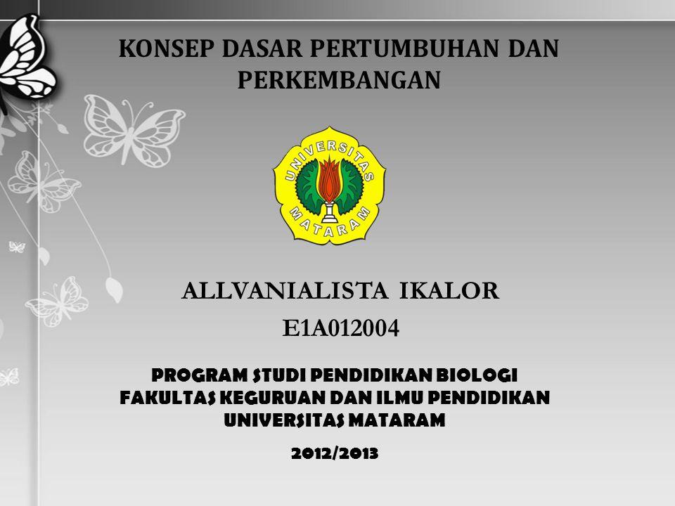 ALLVANIALISTA IKALOR E1A012004 PROGRAM STUDI PENDIDIKAN BIOLOGI FAKULTAS KEGURUAN DAN ILMU PENDIDIKAN UNIVERSITAS MATARAM 2012/2013 KONSEP DASAR PERTUMBUHAN DAN PERKEMBANGAN