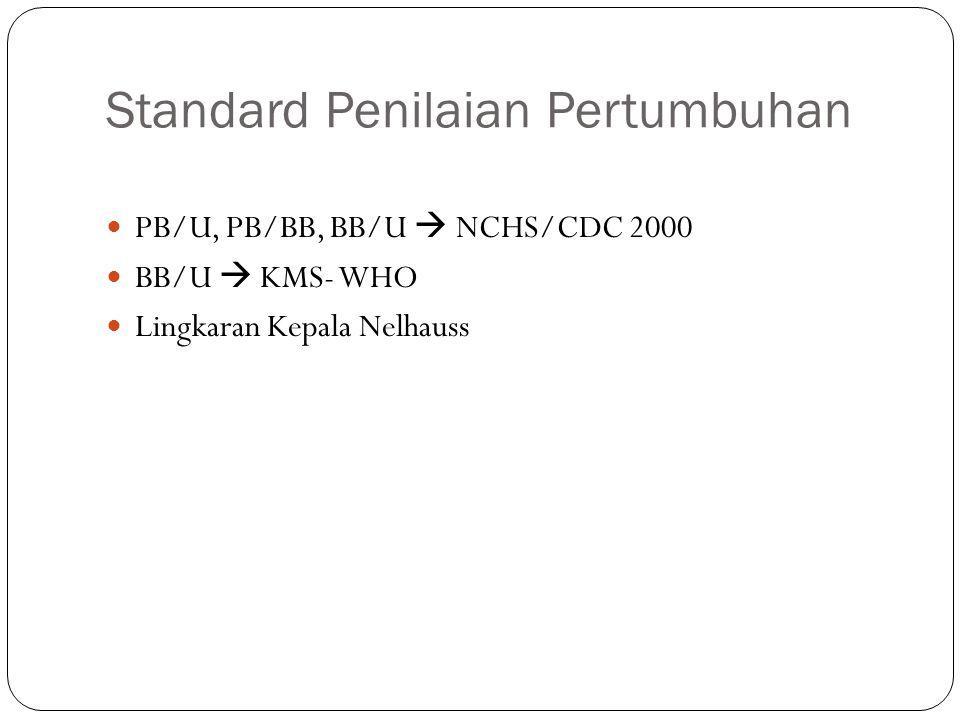 Standard Penilaian Pertumbuhan PB/U, PB/BB, BB/U  NCHS/CDC 2000 BB/U  KMS- WHO Lingkaran Kepala Nelhauss
