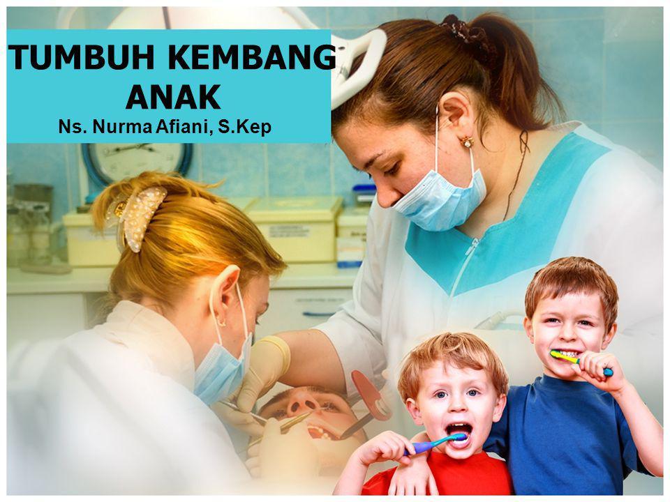 TUMBUH KEMBANG ANAK Ns. Nurma Afiani, S.Kep