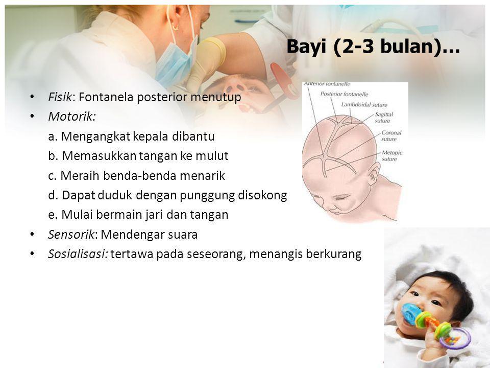 Bayi (2-3 bulan)… Fisik: Fontanela posterior menutup Motorik: a. Mengangkat kepala dibantu b. Memasukkan tangan ke mulut c. Meraih benda-benda menarik