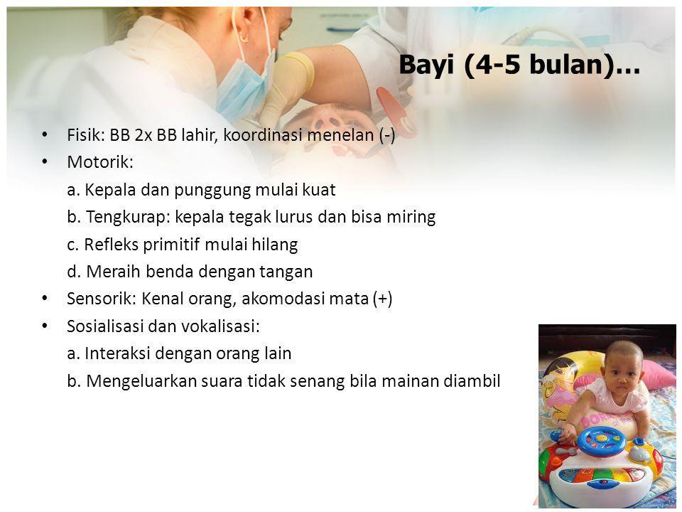 Bayi (4-5 bulan)… Fisik: BB 2x BB lahir, koordinasi menelan (-) Motorik: a. Kepala dan punggung mulai kuat b. Tengkurap: kepala tegak lurus dan bisa m