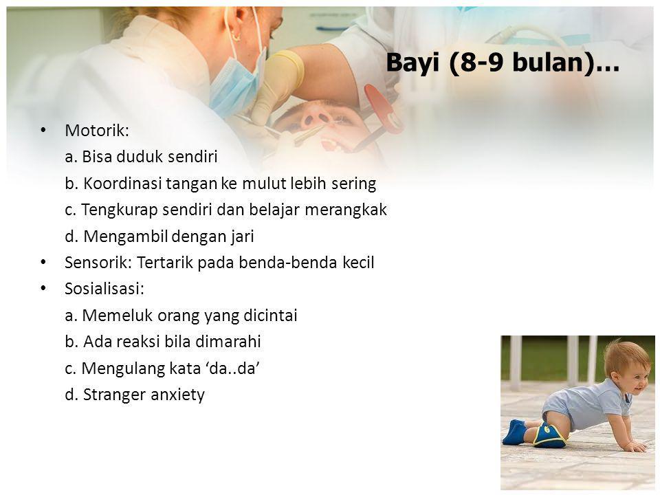 Bayi (8-9 bulan)… Motorik: a. Bisa duduk sendiri b. Koordinasi tangan ke mulut lebih sering c. Tengkurap sendiri dan belajar merangkak d. Mengambil de