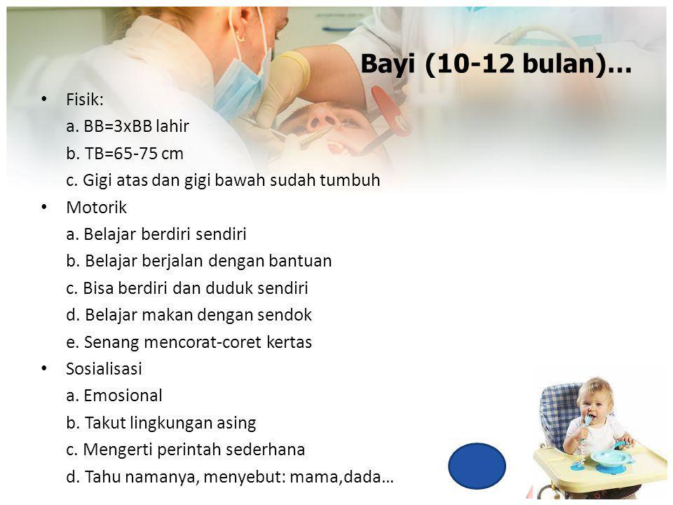 Bayi (10-12 bulan)… Fisik: a. BB=3xBB lahir b. TB=65-75 cm c. Gigi atas dan gigi bawah sudah tumbuh Motorik a. Belajar berdiri sendiri b. Belajar berj