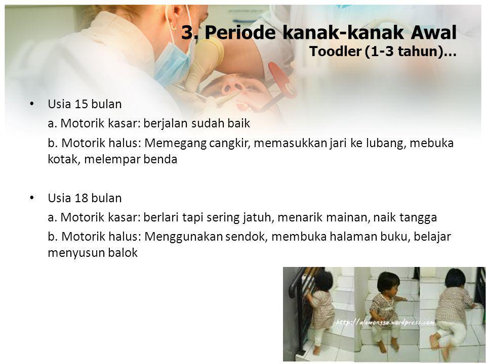 3. Periode kanak-kanak Awal Toodler (1-3 tahun)… Usia 15 bulan a. Motorik kasar: berjalan sudah baik b. Motorik halus: Memegang cangkir, memasukkan ja