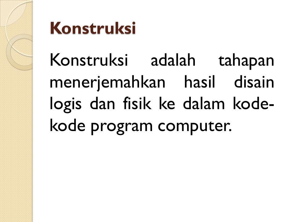 Konstruksi Konstruksi adalah tahapan menerjemahkan hasil disain logis dan fisik ke dalam kode- kode program computer.
