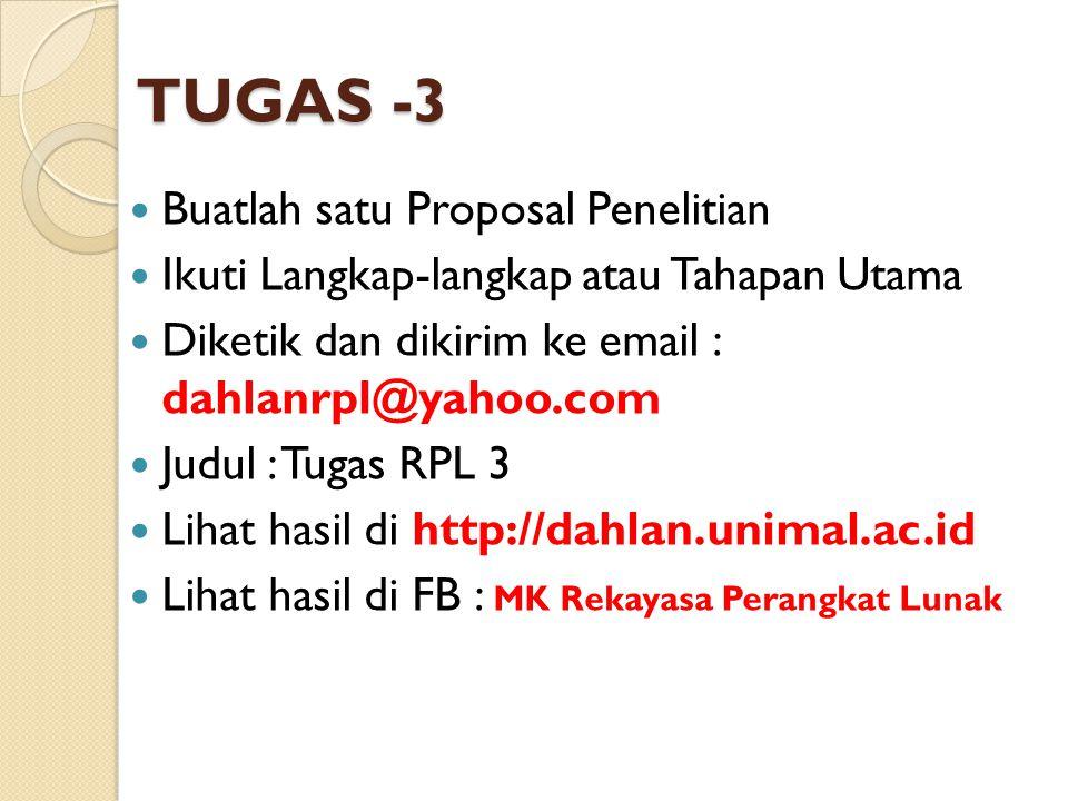 TUGAS -3 Buatlah satu Proposal Penelitian Ikuti Langkap-langkap atau Tahapan Utama Diketik dan dikirim ke email : dahlanrpl@yahoo.com Judul : Tugas RP