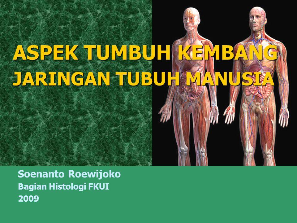 ASPEK TUMBUH KEMBANG JARINGAN TUBUH MANUSIA Soenanto Roewijoko Bagian Histologi FKUI 2009