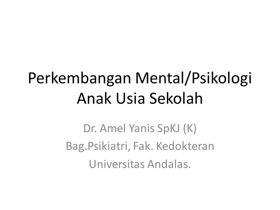 Perkembangan Mental/Psikologi Anak Usia Sekolah Dr. Amel Yanis SpKJ (K) Bag.Psikiatri, Fak. Kedokteran Universitas Andalas.