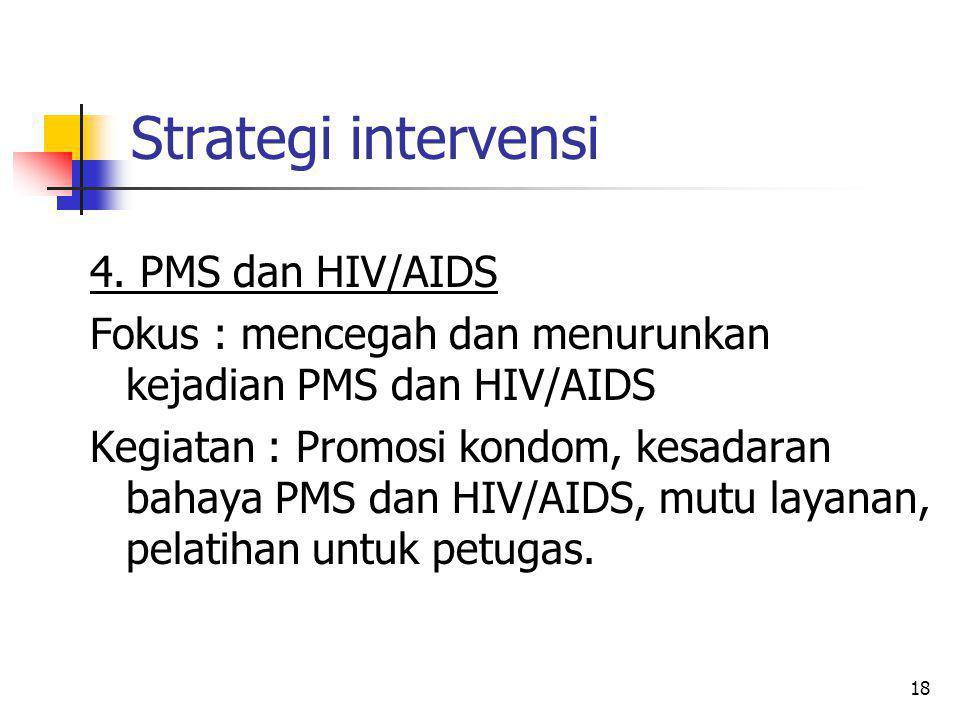 18 Strategi intervensi 4. PMS dan HIV/AIDS Fokus : mencegah dan menurunkan kejadian PMS dan HIV/AIDS Kegiatan : Promosi kondom, kesadaran bahaya PMS d