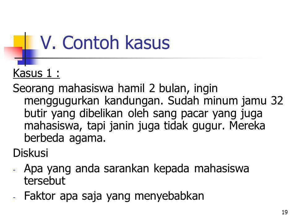 19 V. Contoh kasus Kasus 1 : Seorang mahasiswa hamil 2 bulan, ingin menggugurkan kandungan. Sudah minum jamu 32 butir yang dibelikan oleh sang pacar y