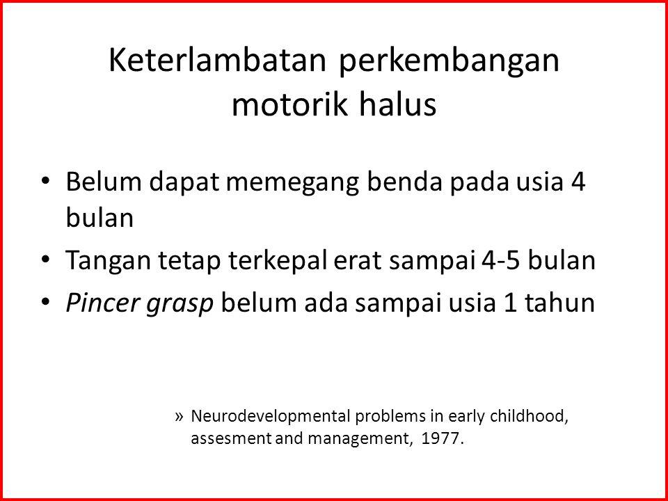 Keterlambatan perkembangan motorik halus Belum dapat memegang benda pada usia 4 bulan Tangan tetap terkepal erat sampai 4-5 bulan Pincer grasp belum ada sampai usia 1 tahun » Neurodevelopmental problems in early childhood, assesment and management, 1977.