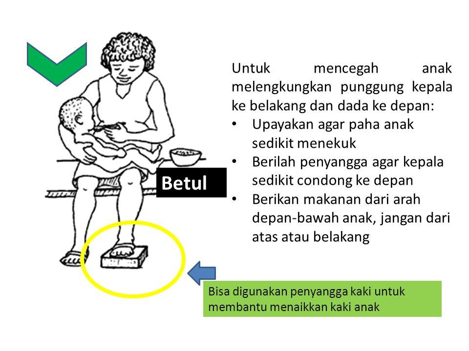 Bisa digunakan penyangga kaki untuk membantu menaikkan kaki anak Untuk mencegah anak melengkungkan punggung kepala ke belakang dan dada ke depan: Upayakan agar paha anak sedikit menekuk Berilah penyangga agar kepala sedikit condong ke depan Berikan makanan dari arah depan-bawah anak, jangan dari atas atau belakang Betul