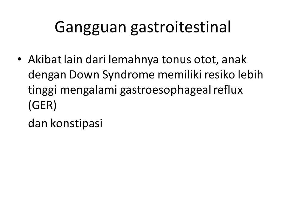 Gangguan gastroitestinal Akibat lain dari lemahnya tonus otot, anak dengan Down Syndrome memiliki resiko lebih tinggi mengalami gastroesophageal reflux (GER) dan konstipasi