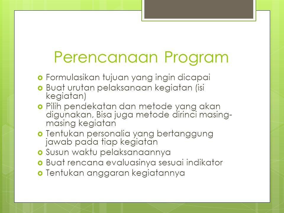 Perencanaan Program  Formulasikan tujuan yang ingin dicapai  Buat urutan pelaksanaan kegiatan (isi kegiatan)  Pilih pendekatan dan metode yang akan