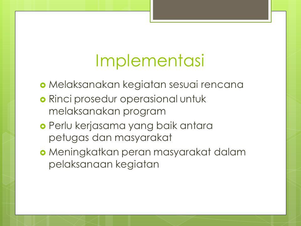 Implementasi  Melaksanakan kegiatan sesuai rencana  Rinci prosedur operasional untuk melaksanakan program  Perlu kerjasama yang baik antara petugas