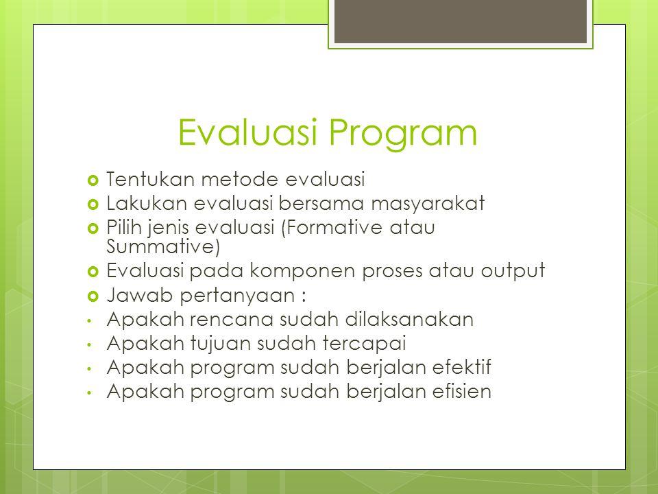 Evaluasi Program  Tentukan metode evaluasi  Lakukan evaluasi bersama masyarakat  Pilih jenis evaluasi (Formative atau Summative)  Evaluasi pada ko