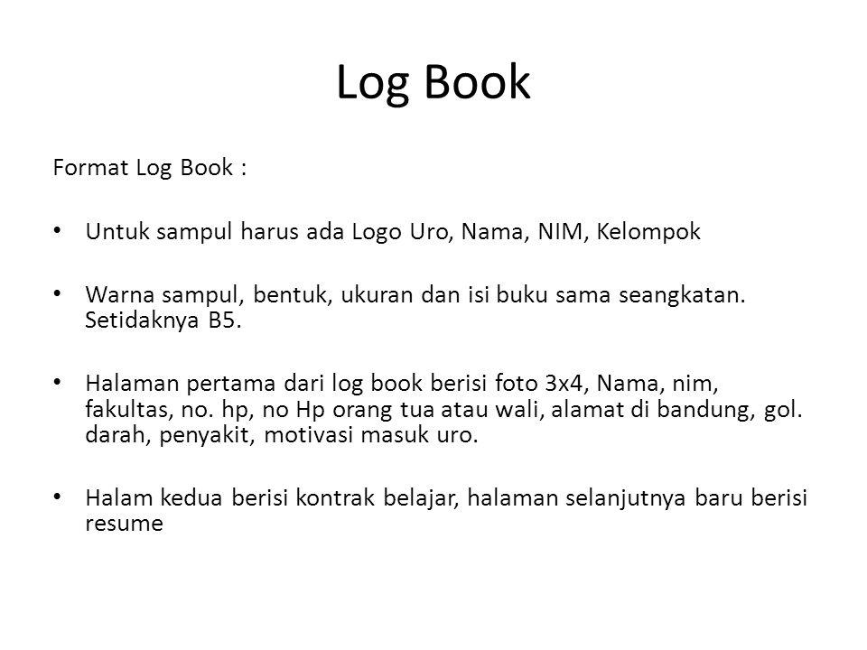 Log Book Format Log Book : Untuk sampul harus ada Logo Uro, Nama, NIM, Kelompok Warna sampul, bentuk, ukuran dan isi buku sama seangkatan. Setidaknya