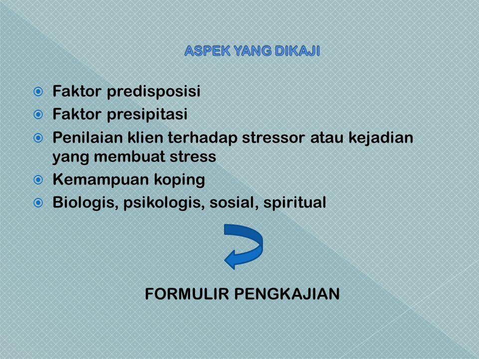  Faktor predisposisi  Faktor presipitasi  Penilaian klien terhadap stressor atau kejadian yang membuat stress  Kemampuan koping  Biologis, psikologis, sosial, spiritual FORMULIR PENGKAJIAN