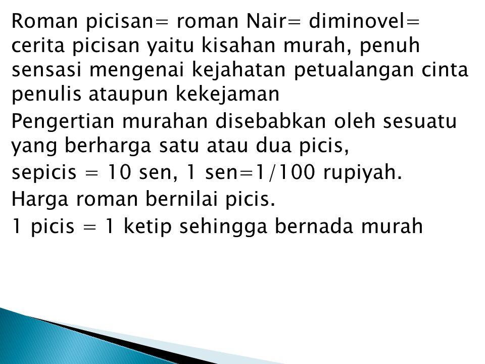 Roman picisan= roman Nair= diminovel= cerita picisan yaitu kisahan murah, penuh sensasi mengenai kejahatan petualangan cinta penulis ataupun kekejaman Pengertian murahan disebabkan oleh sesuatu yang berharga satu atau dua picis, sepicis = 10 sen, 1 sen=1/100 rupiyah.