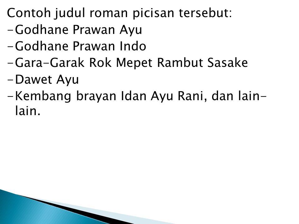 Contoh judul roman picisan tersebut: -Godhane Prawan Ayu -Godhane Prawan Indo -Gara-Garak Rok Mepet Rambut Sasake -Dawet Ayu -Kembang brayan Idan Ayu