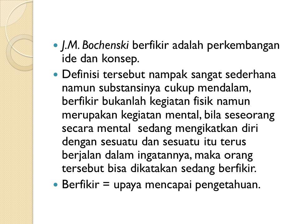 J.M. Bochenski berfikir adalah perkembangan ide dan konsep. Definisi tersebut nampak sangat sederhana namun substansinya cukup mendalam, berfikir buka